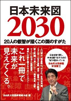 """日本未来図2030 自民党国家戦略本部 編 20人の叡智が描くこの国のすがた これ1冊で未来が見えてくる 「日本のすがたを取り戻し、未来を創り出すための""""知""""が詰まっている」安倍晋三"""
